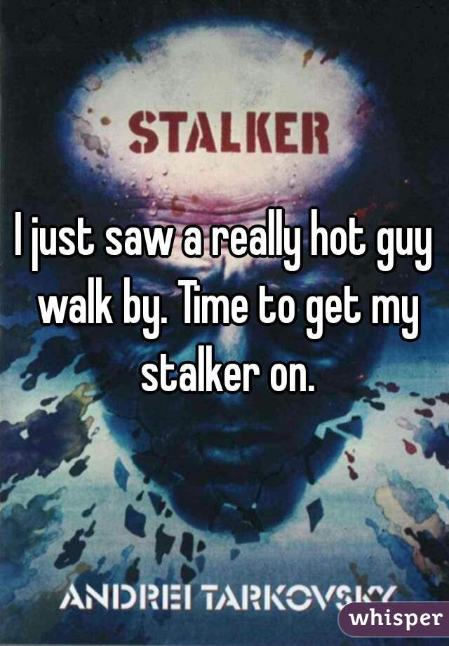 I just saw a really hot guy walk by. Time to get my stalker on.