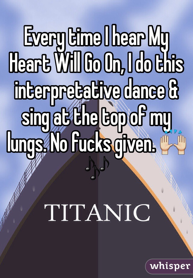 Every time I hear My Heart Will Go On, I do this interpretative dance & sing at the top of my lungs. No fucks given. 🙌🎶