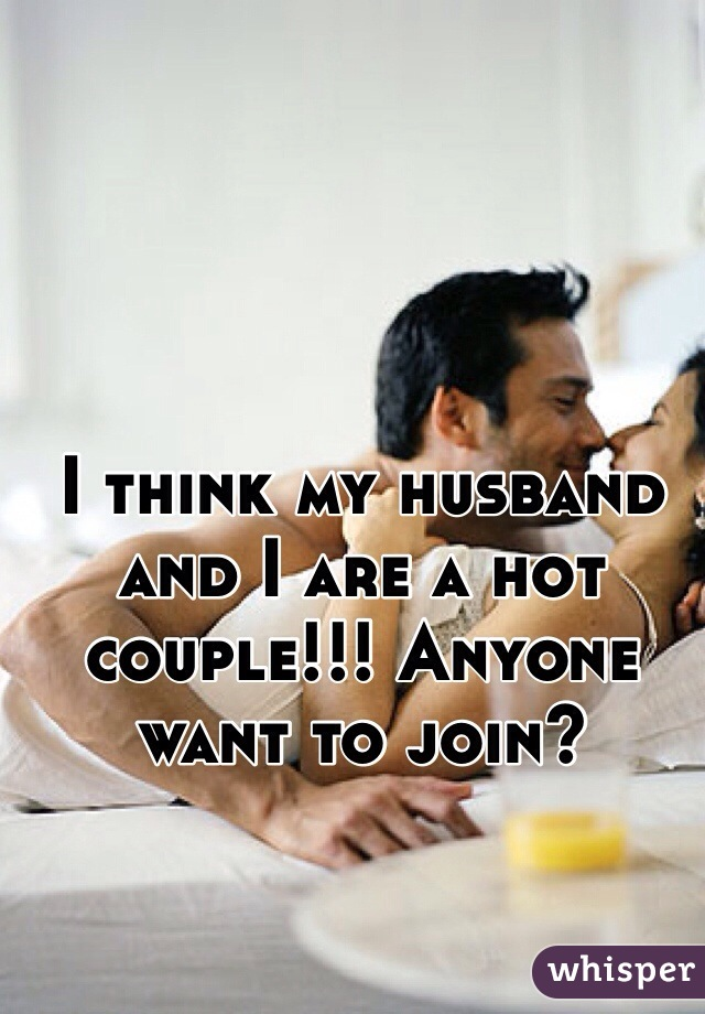 I think my husband and I are a hot couple!!! Anyone want to join?