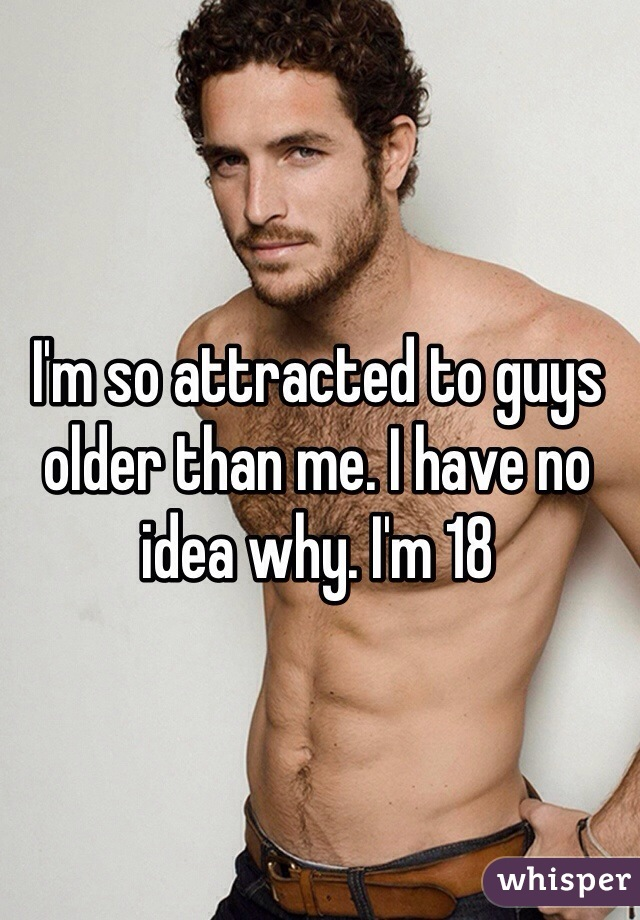 I'm so attracted to guys older than me. I have no idea why. I'm 18
