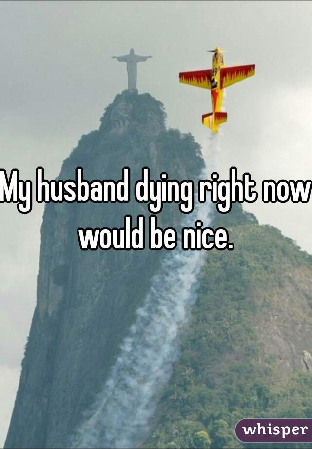 My husband dying right now would be nice.