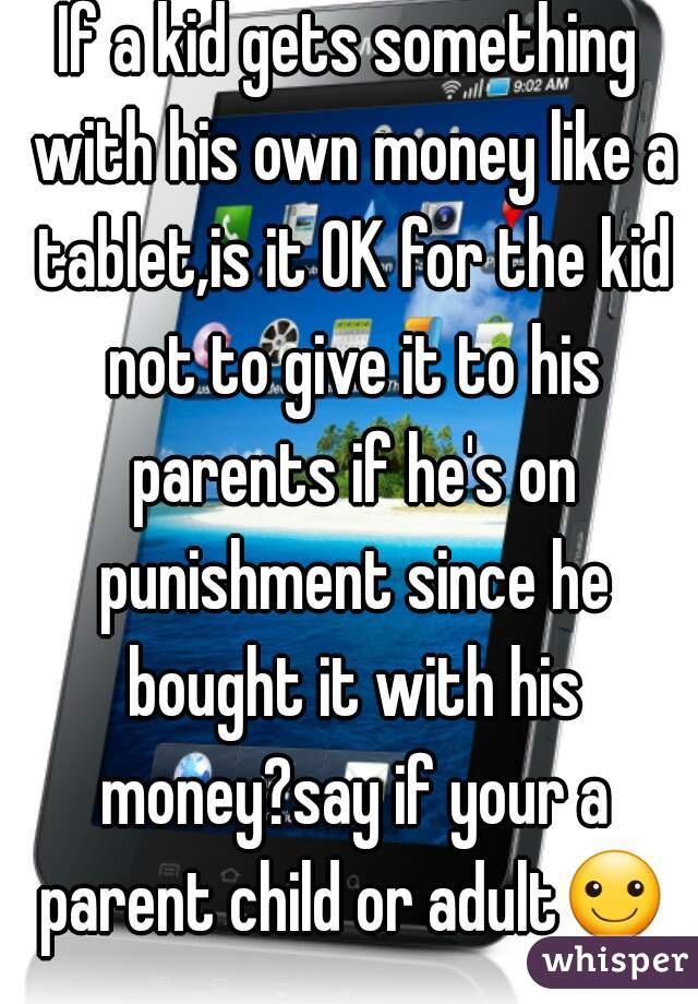 If a kid gets something with his own money like a tablet,is it OK for the kid not to give it to his parents if he's on punishment since he bought it with his money?say if your a parent child or adult☺
