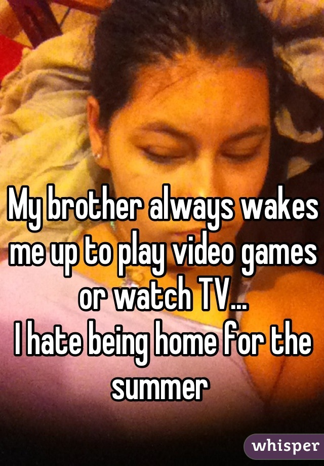 My brother always wakes me up to play video games or watch TV... I hate being home for the summer