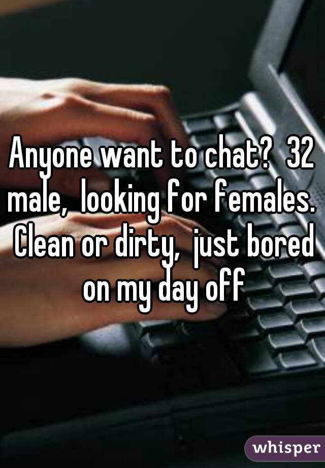 Anyone want to chat?  32 male,  looking for females.  Clean or dirty,  just bored on my day off