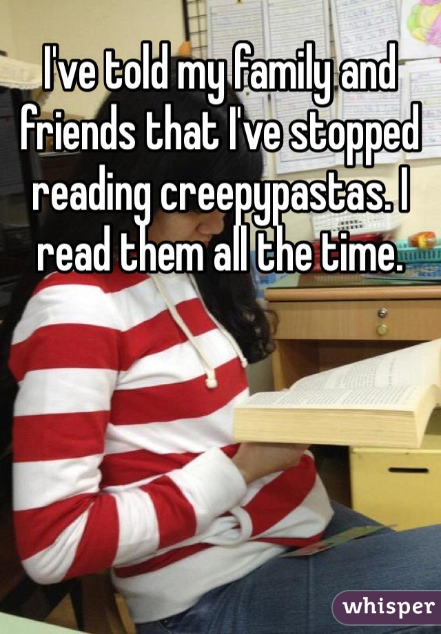 I've told my family and friends that I've stopped reading creepypastas. I read them all the time.