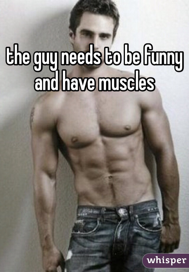 the guy needs to be funny and have muscles