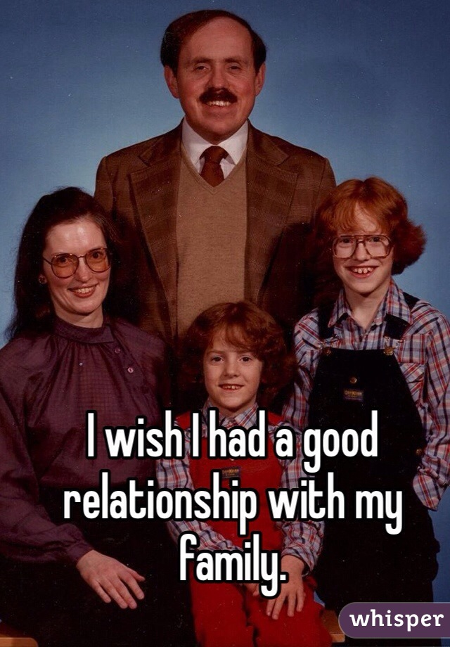 I wish I had a good relationship with my family.