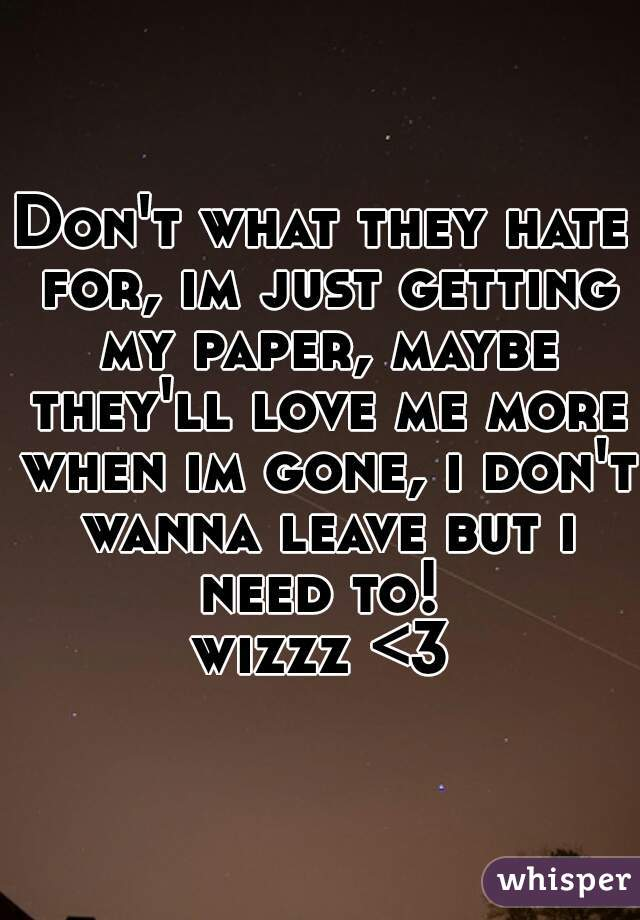 Don't what they hate for, im just getting my paper, maybe they'll love me more when im gone, i don't wanna leave but i need to!   wizzz <3