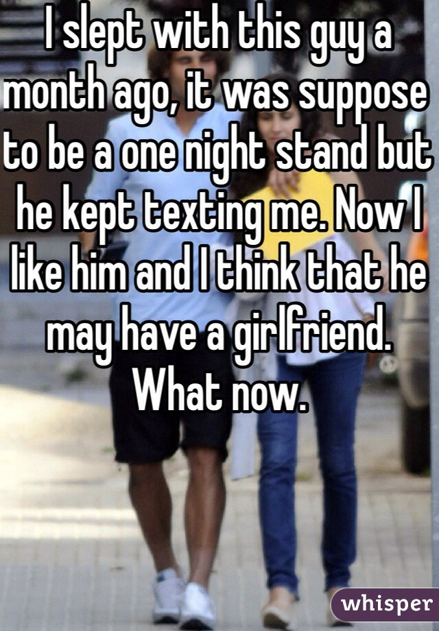 I slept with this guy a month ago, it was suppose to be a one night stand but he kept texting me. Now I like him and I think that he may have a girlfriend. What now.