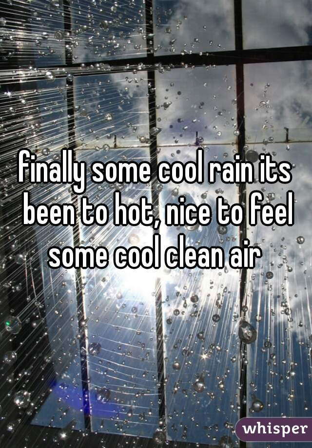 finally some cool rain its been to hot, nice to feel some cool clean air