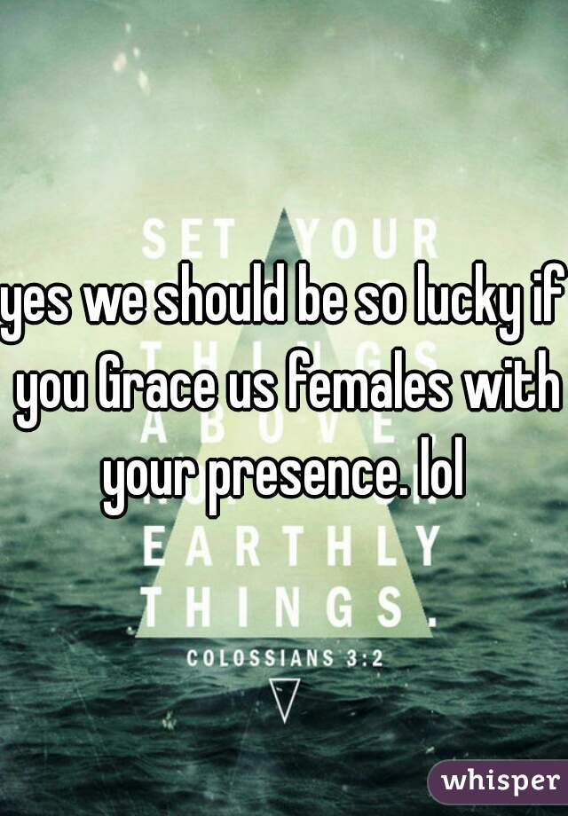 yes we should be so lucky if you Grace us females with your presence. lol