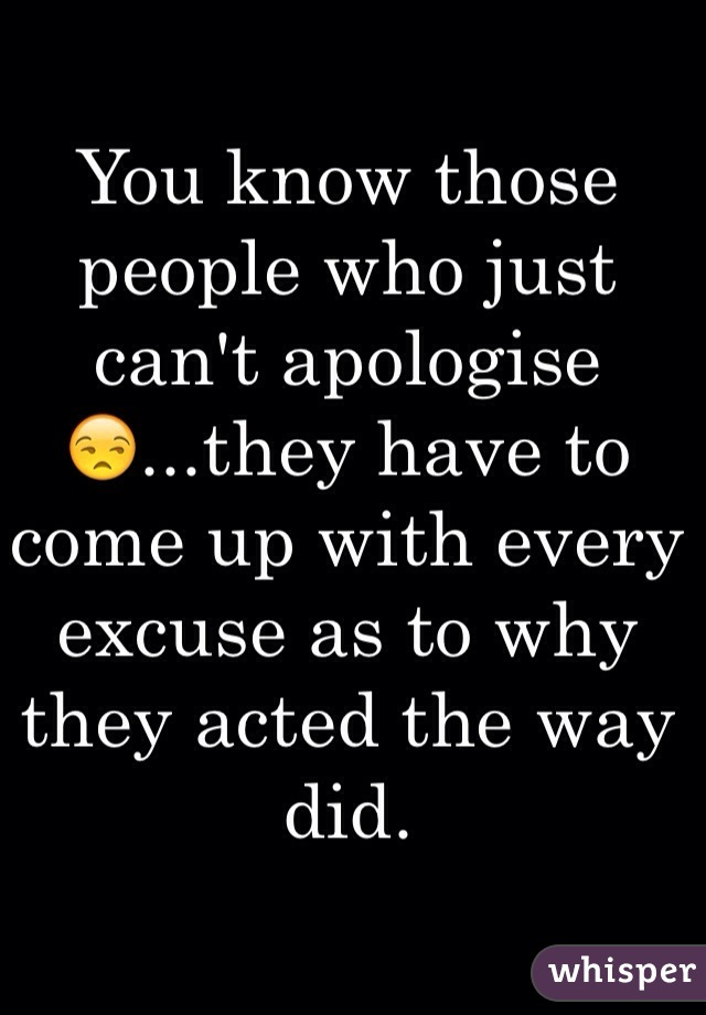 You know those people who just can't apologise😒...they have to come up with every excuse as to why they acted the way did.