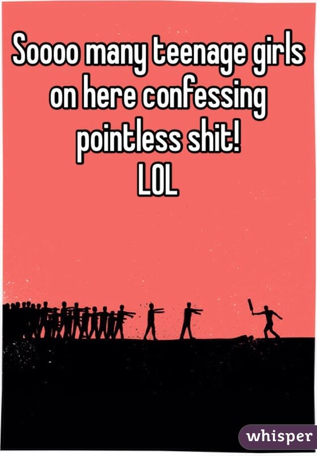 Soooo many teenage girls on here confessing pointless shit!  LOL