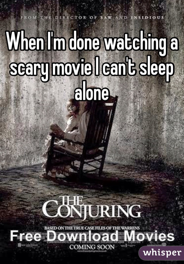 When I'm done watching a scary movie I can't sleep alone