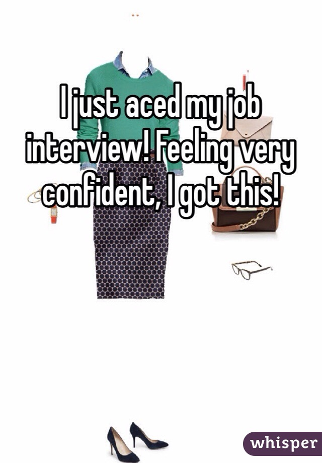I just aced my job interview! Feeling very confident, I got this!