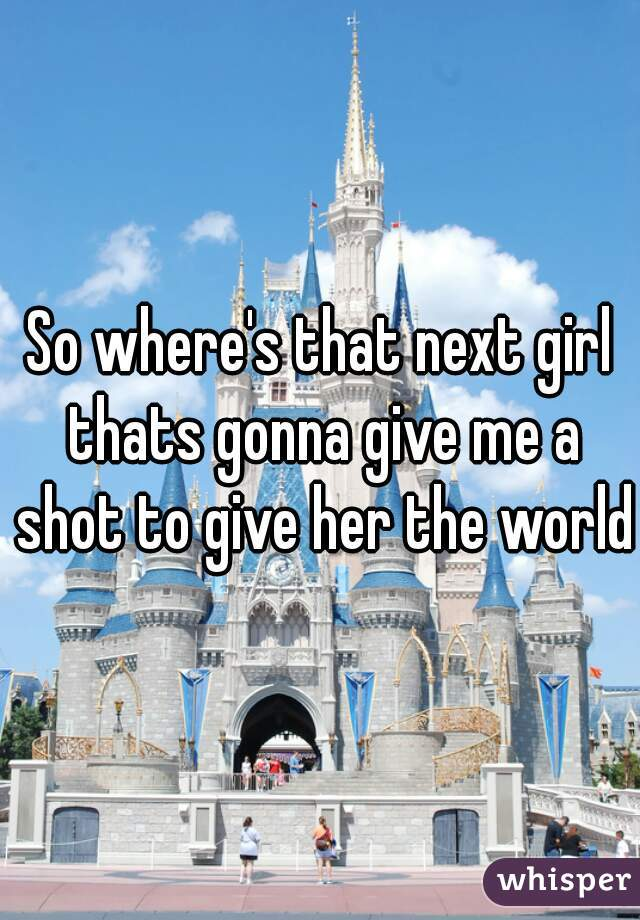 So where's that next girl thats gonna give me a shot to give her the world?