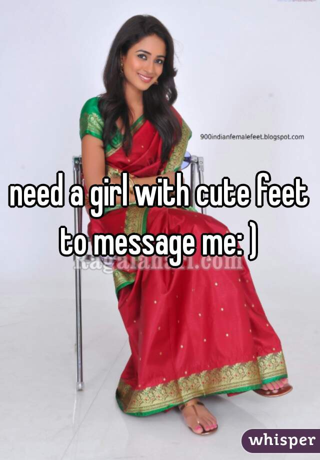 need a girl with cute feet to message me: )