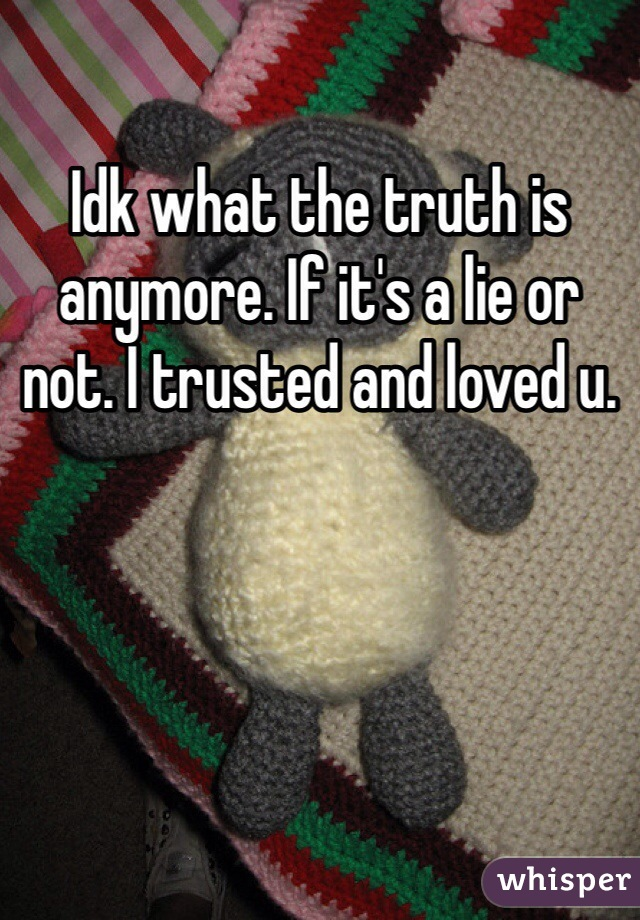 Idk what the truth is anymore. If it's a lie or not. I trusted and loved u.