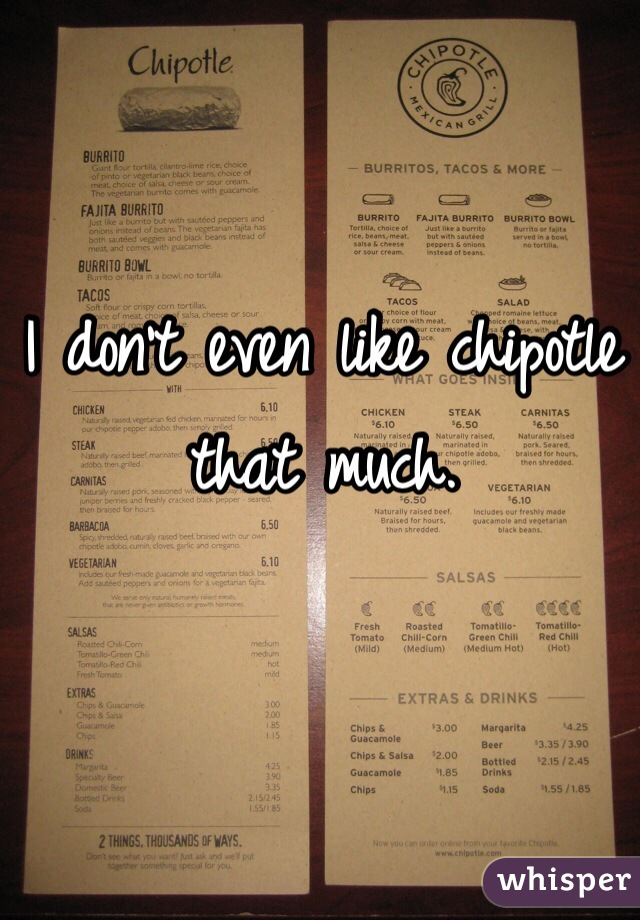 I don't even like chipotle that much.
