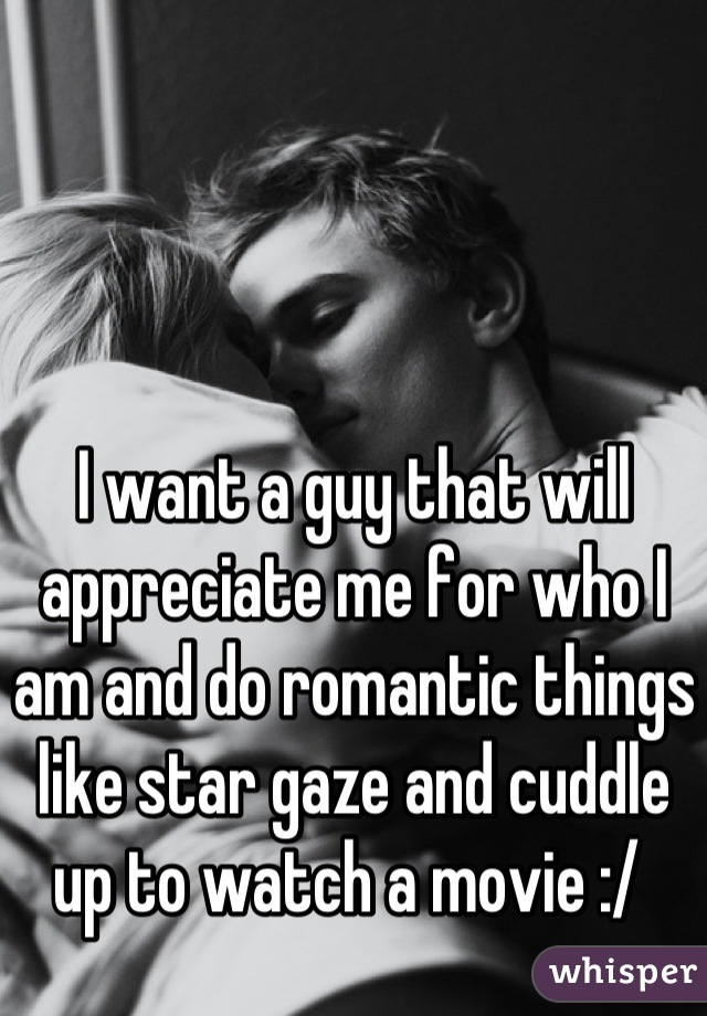 I want a guy that will appreciate me for who I am and do romantic things like star gaze and cuddle up to watch a movie :/