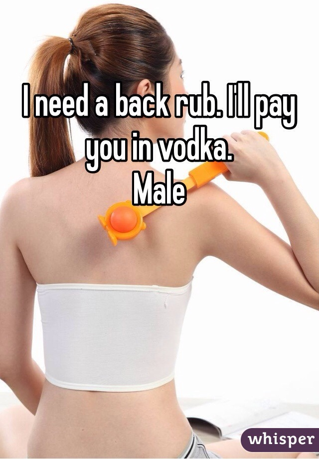 I need a back rub. I'll pay you in vodka.  Male