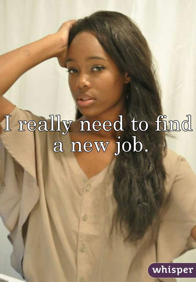 I really need to find a new job.