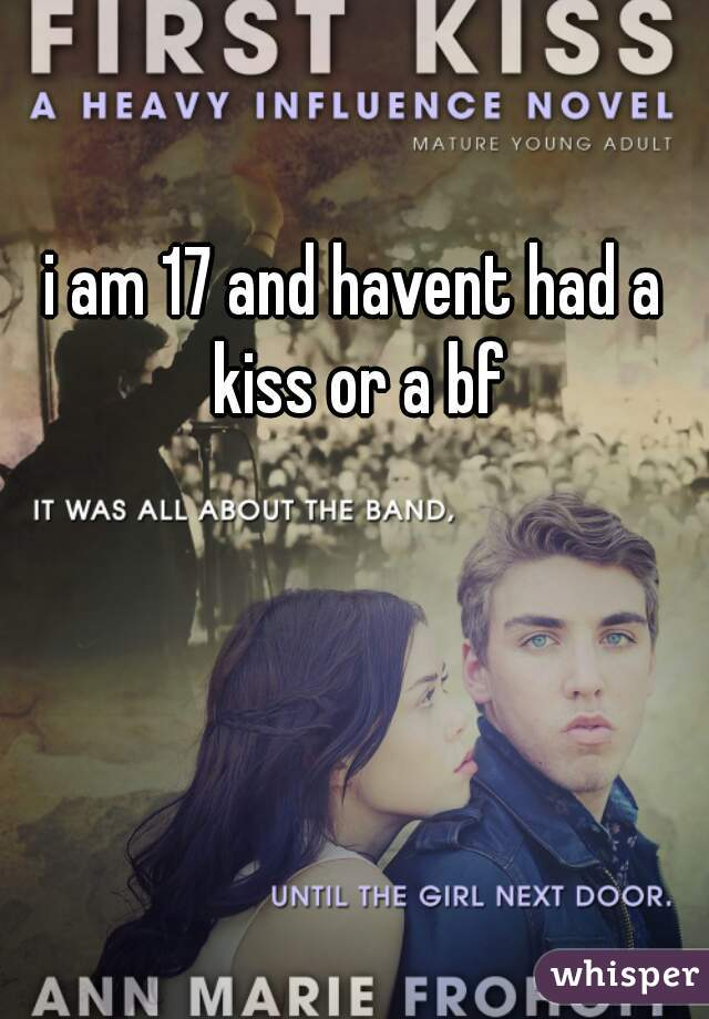 i am 17 and havent had a kiss or a bf