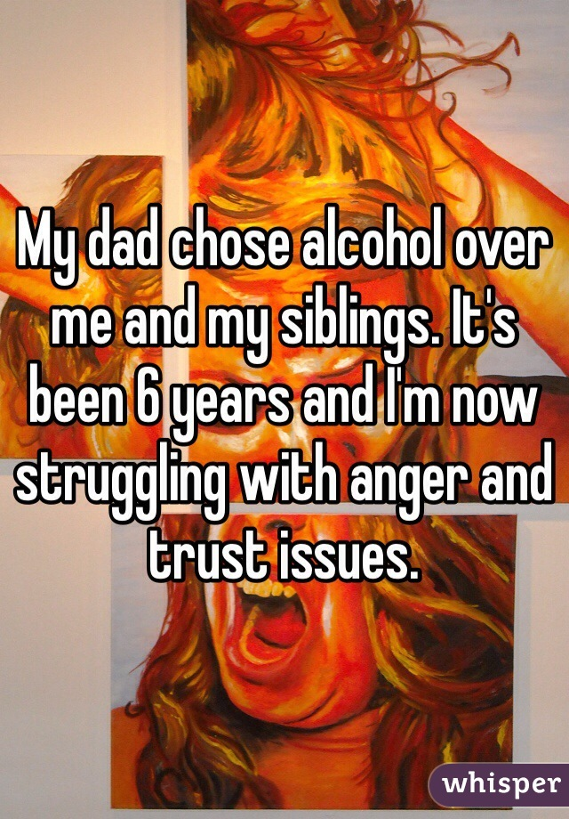 My dad chose alcohol over me and my siblings. It's been 6 years and I'm now struggling with anger and trust issues.