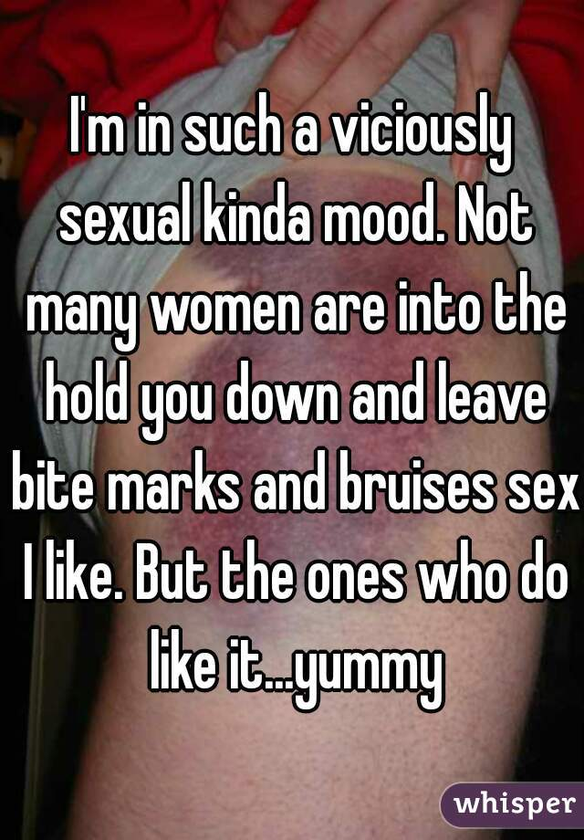 I'm in such a viciously sexual kinda mood. Not many women are into the hold you down and leave bite marks and bruises sex I like. But the ones who do like it...yummy