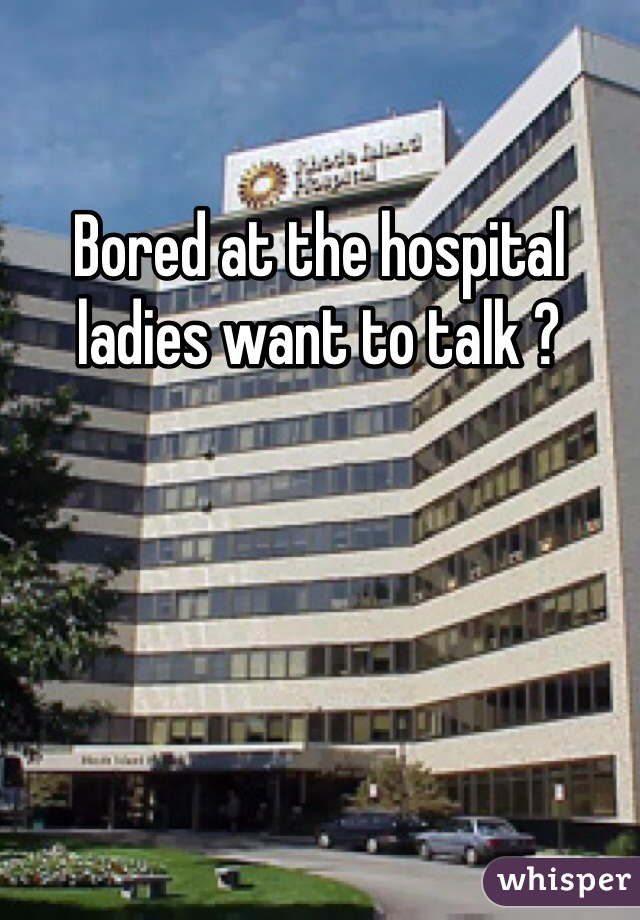 Bored at the hospital ladies want to talk ?