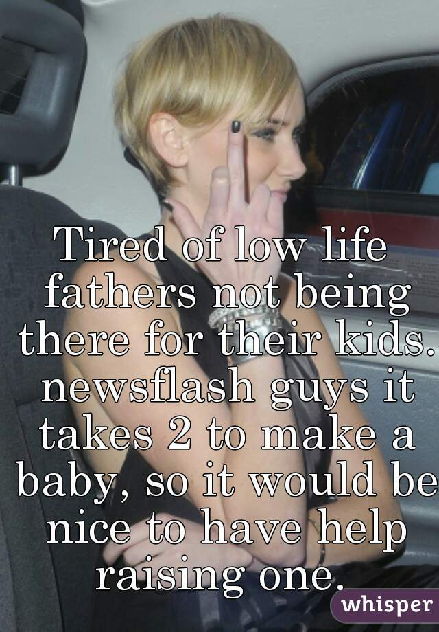 Tired of low life fathers not being there for their kids. newsflash guys it takes 2 to make a baby, so it would be nice to have help raising one.
