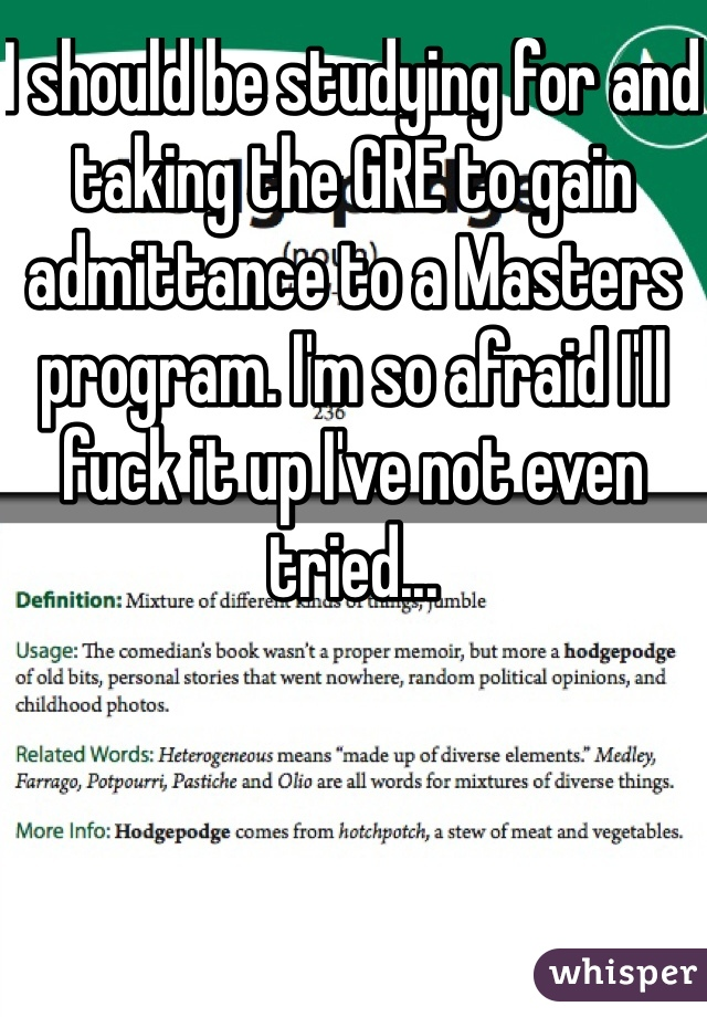 I should be studying for and taking the GRE to gain admittance to a Masters program. I'm so afraid I'll fuck it up I've not even tried...