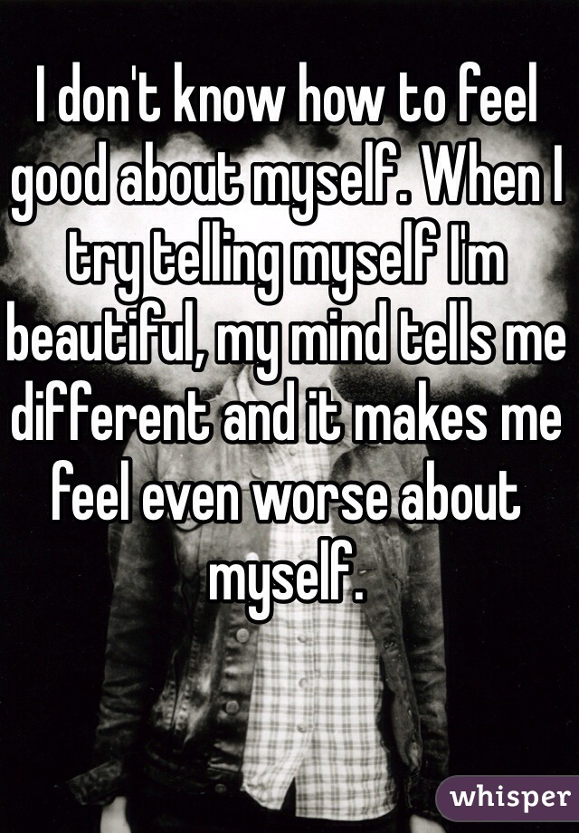 I don't know how to feel good about myself. When I try telling myself I'm beautiful, my mind tells me different and it makes me feel even worse about myself.