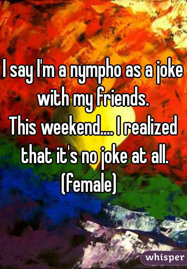 I say I'm a nympho as a joke with my friends.  This weekend.... I realized that it's no joke at all. (female)