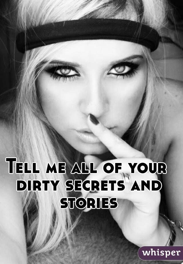 Tell me all of your dirty secrets and stories