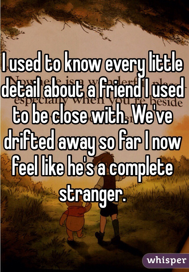 I used to know every little detail about a friend I used to be close with. We've drifted away so far I now feel like he's a complete stranger.