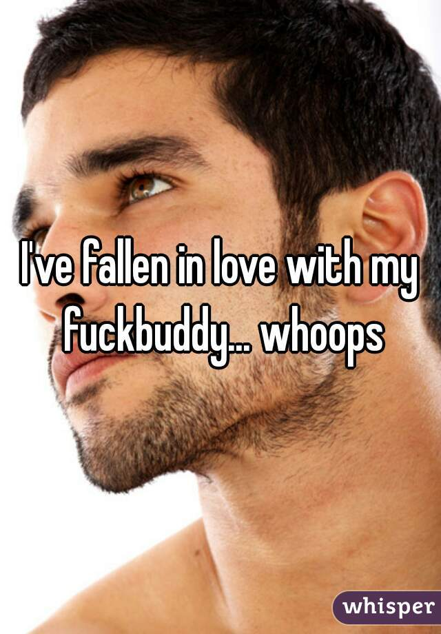 I've fallen in love with my fuckbuddy... whoops