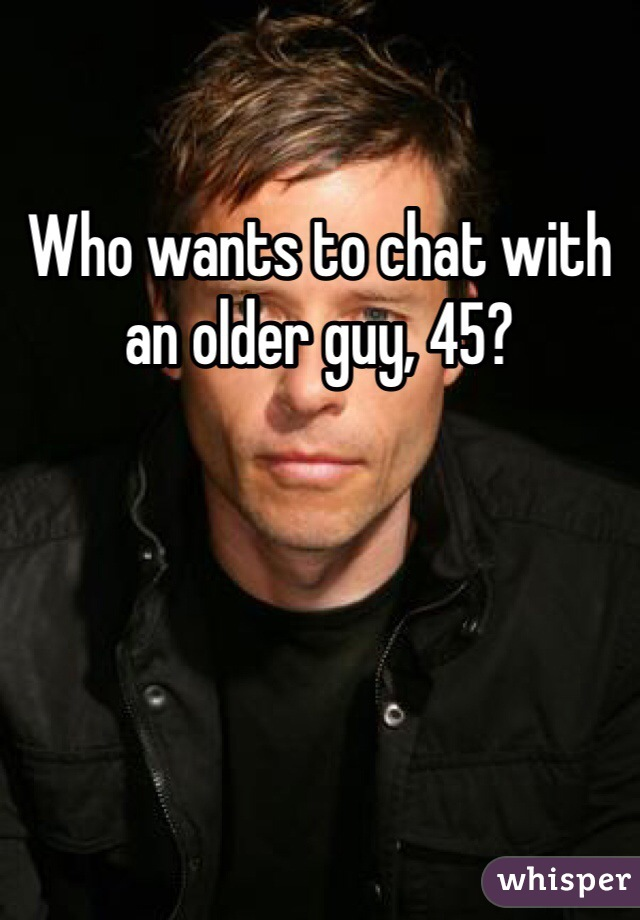 Who wants to chat with an older guy, 45?