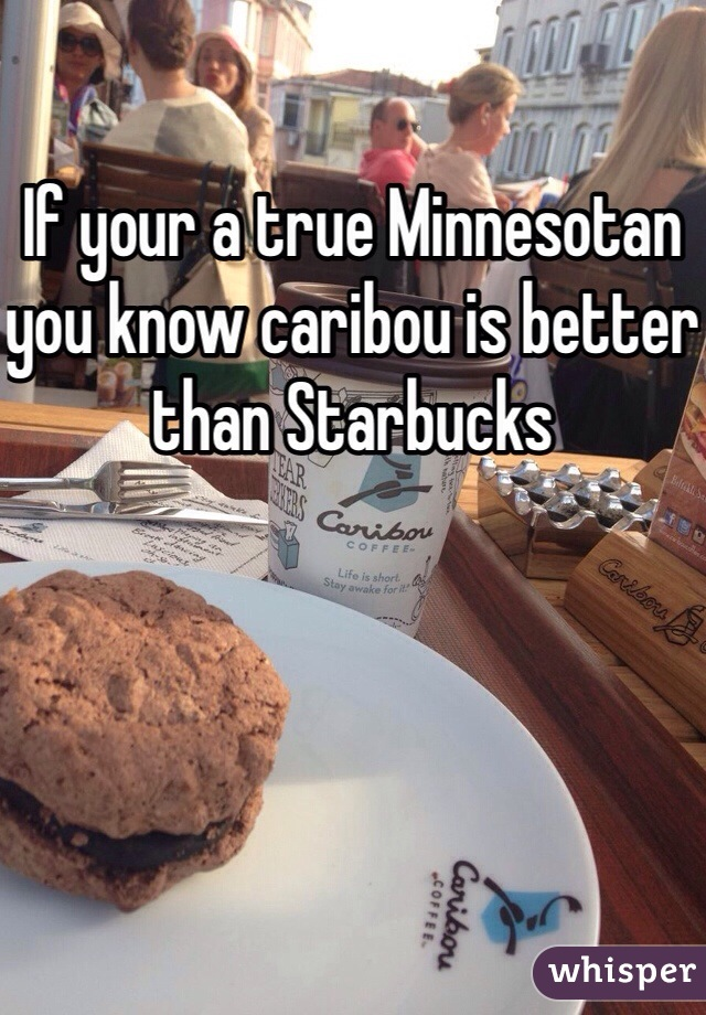 If your a true Minnesotan you know caribou is better than Starbucks