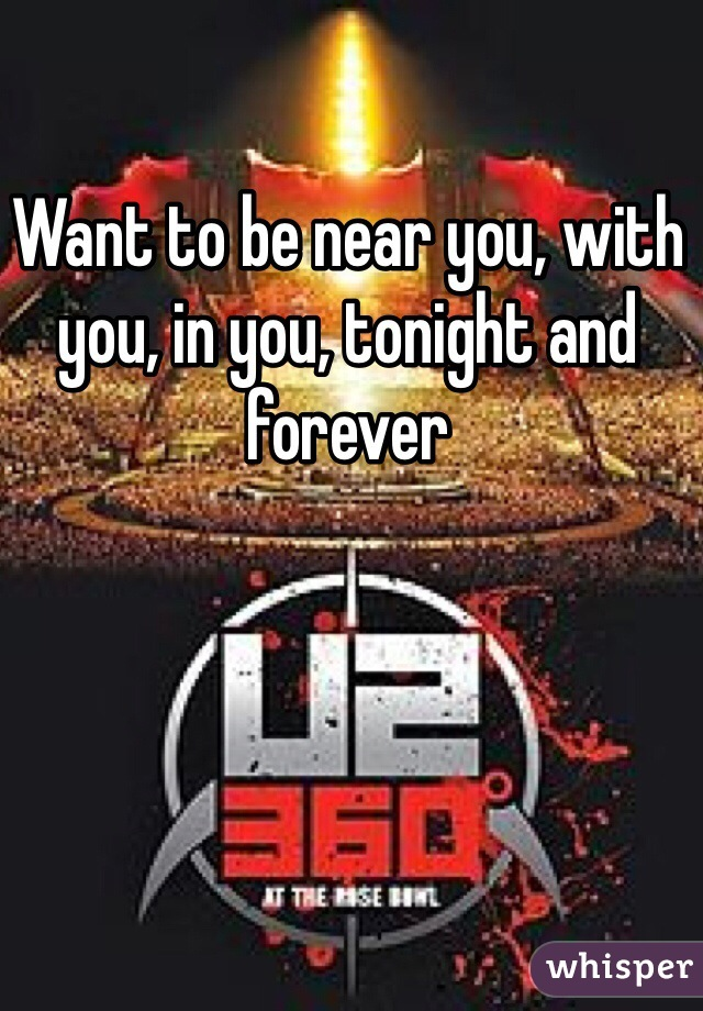 Want to be near you, with you, in you, tonight and forever