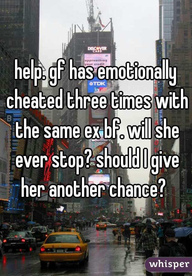 help. gf has emotionally cheated three times with the same ex bf. will she ever stop? should I give her another chance?