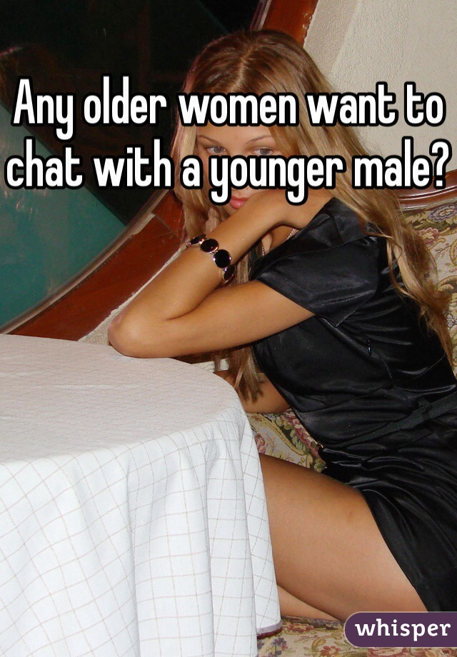 Any older women want to chat with a younger male?