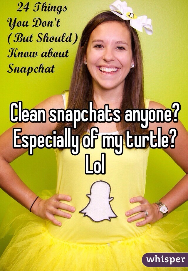 Clean snapchats anyone? Especially of my turtle? Lol