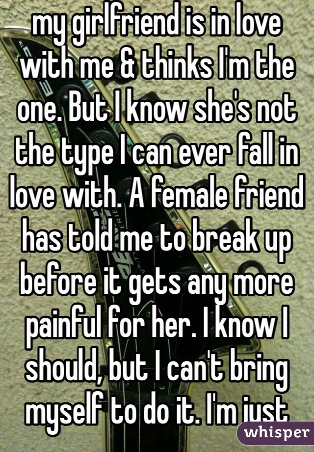 my girlfriend is in love with me & thinks I'm the one. But I know she's not the type I can ever fall in love with. A female friend has told me to break up before it gets any more painful for her. I know I should, but I can't bring myself to do it. I'm just digging myself into a deeper hole.