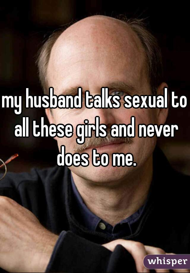 my husband talks sexual to all these girls and never does to me.