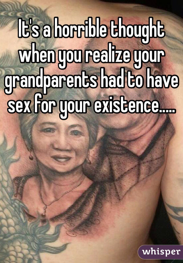 It's a horrible thought when you realize your grandparents had to have sex for your existence.....