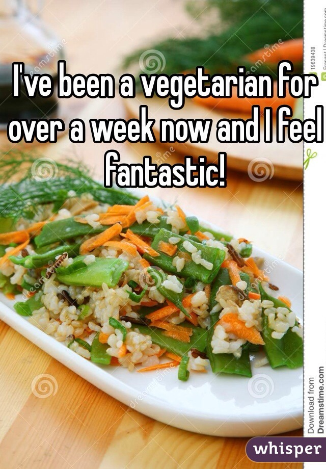 I've been a vegetarian for over a week now and I feel fantastic!