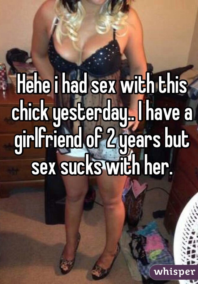 Hehe i had sex with this chick yesterday.. I have a girlfriend of 2 years but sex sucks with her.