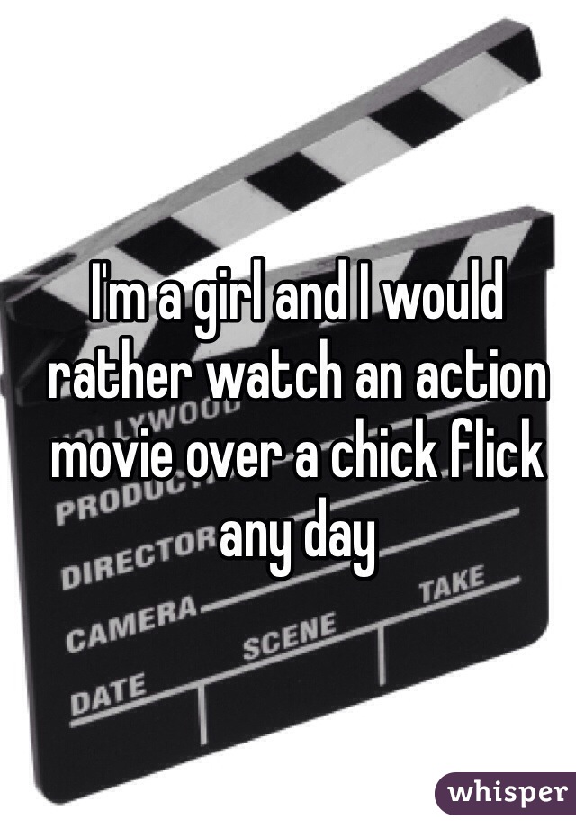 I'm a girl and I would rather watch an action movie over a chick flick any day
