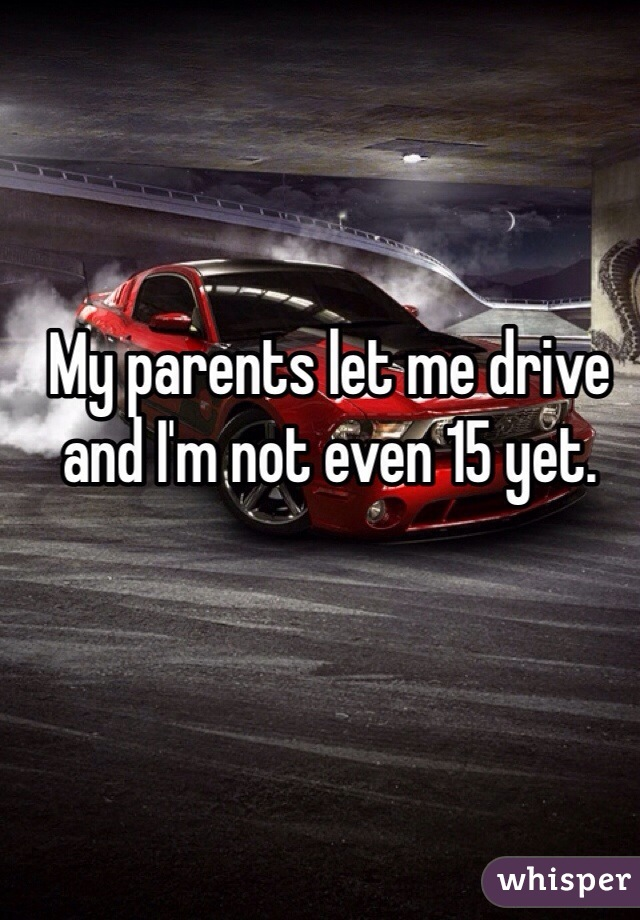 My parents let me drive and I'm not even 15 yet.